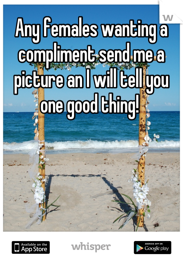 Any females wanting a compliment send me a picture an I will tell you one good thing!