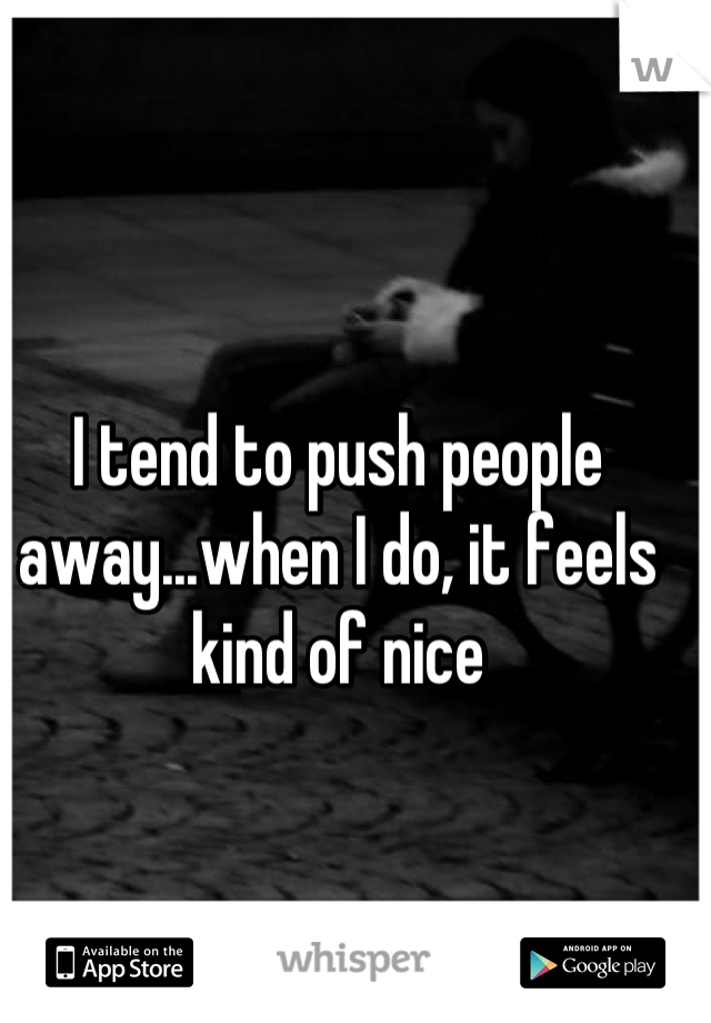 I tend to push people away...when I do, it feels kind of nice