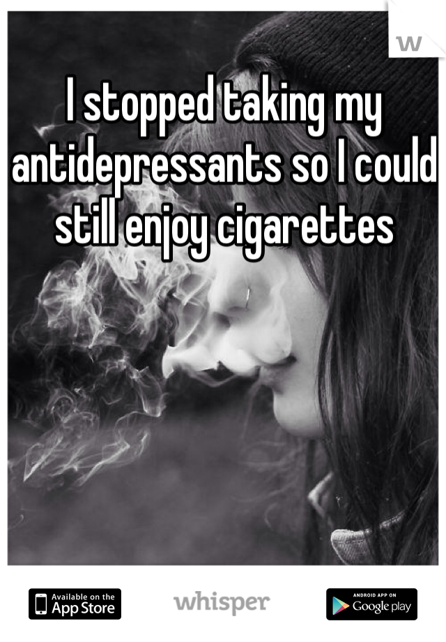 I stopped taking my antidepressants so I could still enjoy cigarettes