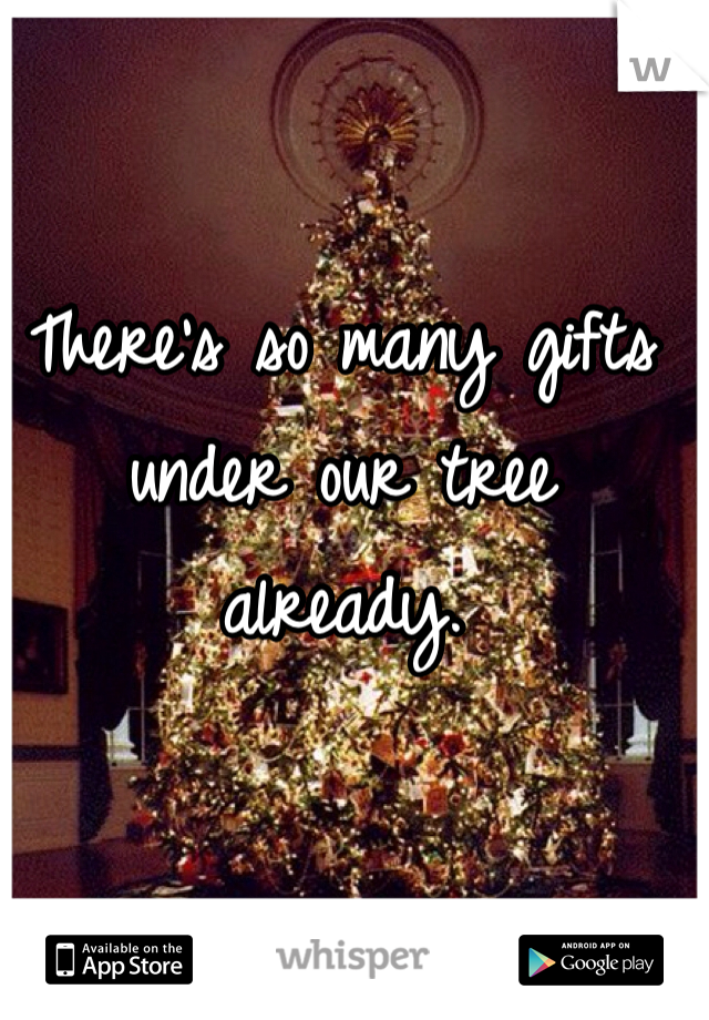 There's so many gifts under our tree already.