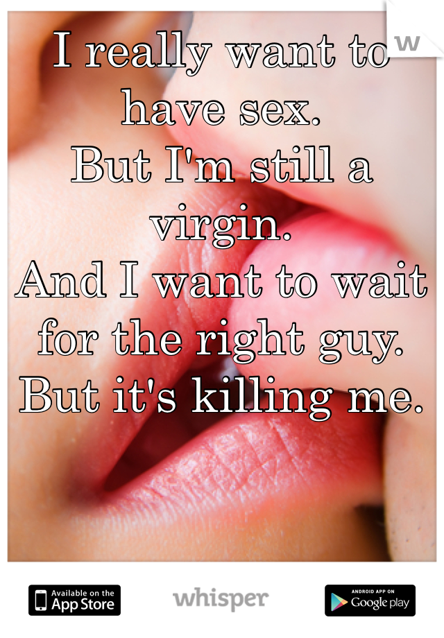 I really want to have sex. But I'm still a virgin. And I want to wait for the right guy. But it's killing me.