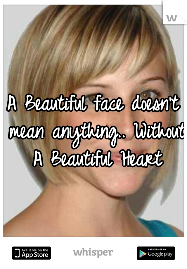 A Beautiful face doesn't mean anything.. Without A Beautiful Heart