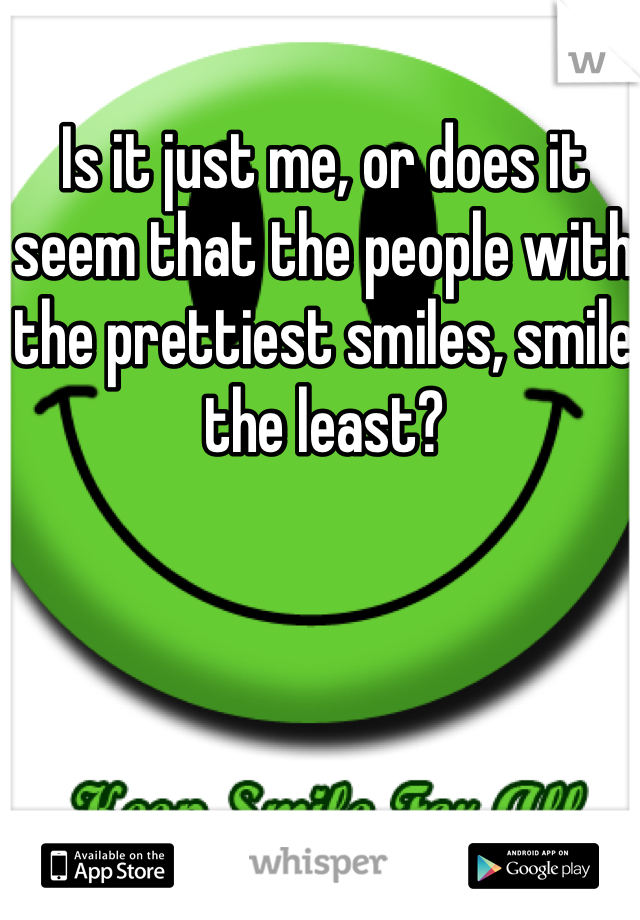 Is it just me, or does it seem that the people with the prettiest smiles, smile the least?