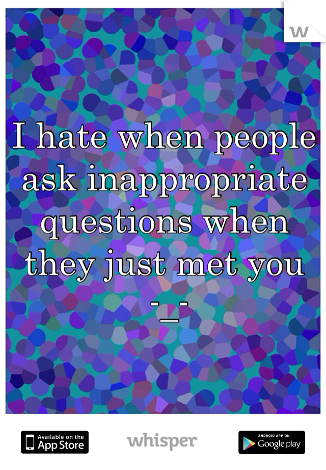 I hate when people ask inappropriate questions when they just met you  -_-