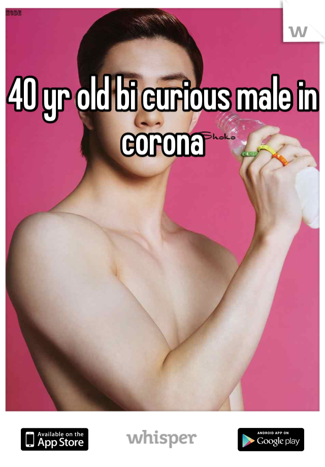 40 yr old bi curious male in corona