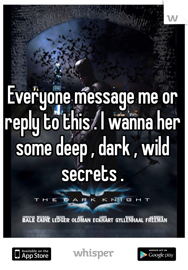 Everyone message me or reply to this . I wanna her some deep , dark , wild secrets .