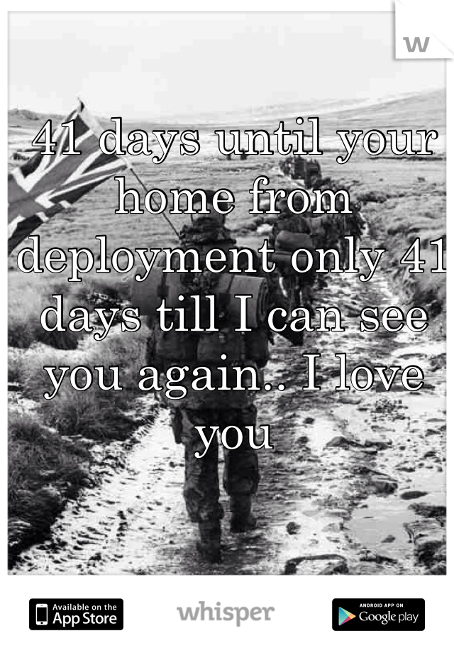 41 days until your home from deployment only 41 days till I can see you again.. I love you