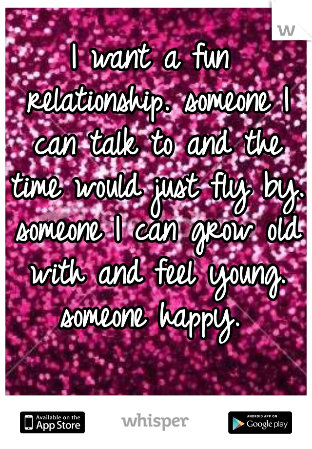 I want a fun relationship. someone I can talk to and the time would just fly by. someone I can grow old with and feel young. someone happy.