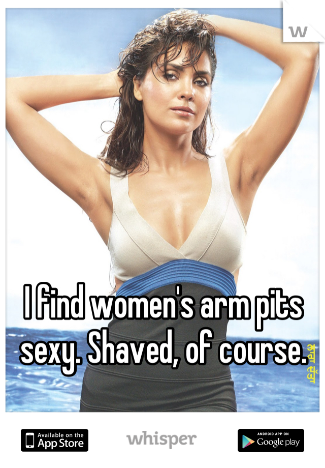 I find women's arm pits sexy. Shaved, of course.