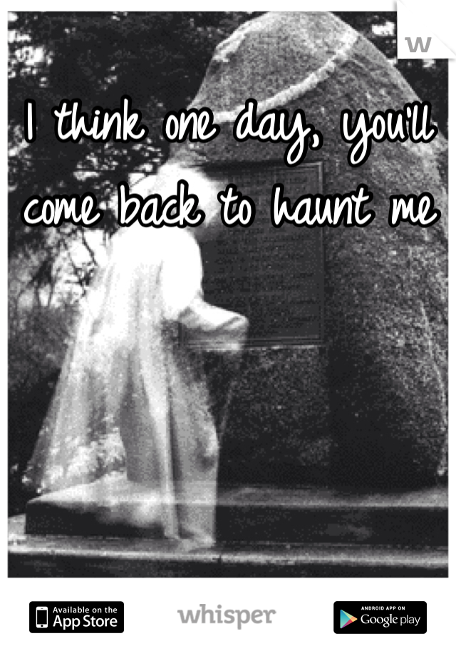 I think one day, you'll come back to haunt me