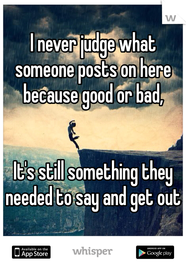 I never judge what someone posts on here because good or bad,   It's still something they needed to say and get out