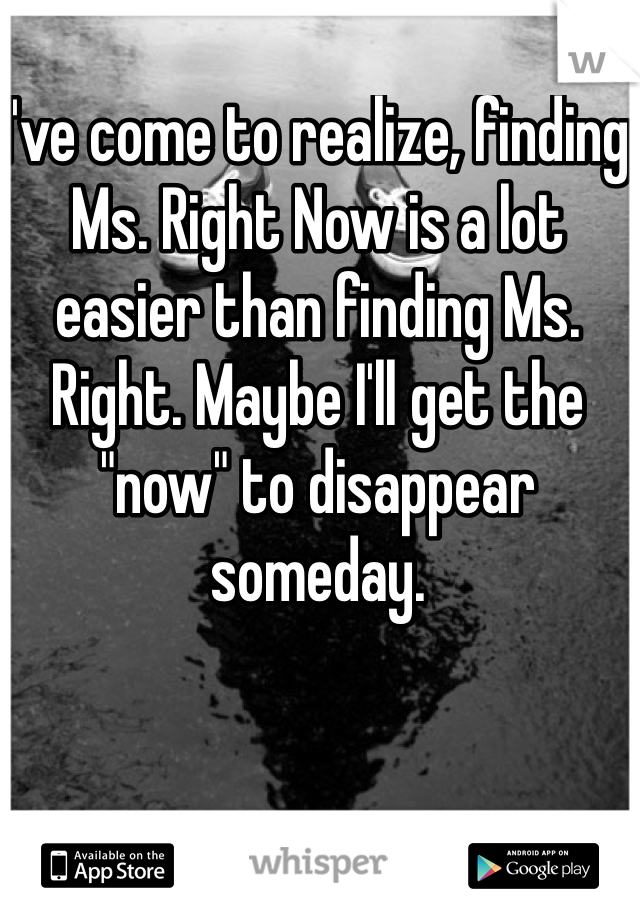 "I've come to realize, finding Ms. Right Now is a lot easier than finding Ms. Right. Maybe I'll get the ""now"" to disappear someday."