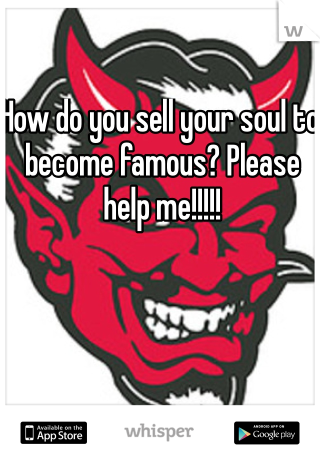 How do you sell your soul to become famous? Please help me!!!!!