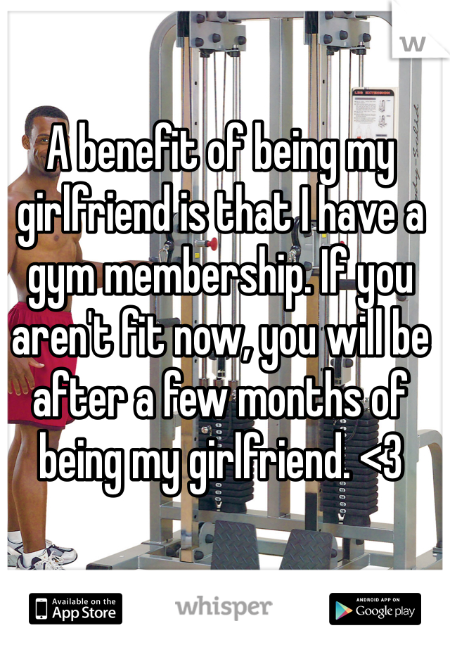 A benefit of being my girlfriend is that I have a gym membership. If you aren't fit now, you will be after a few months of being my girlfriend. <3