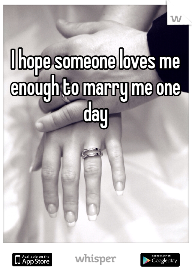 I hope someone loves me enough to marry me one day
