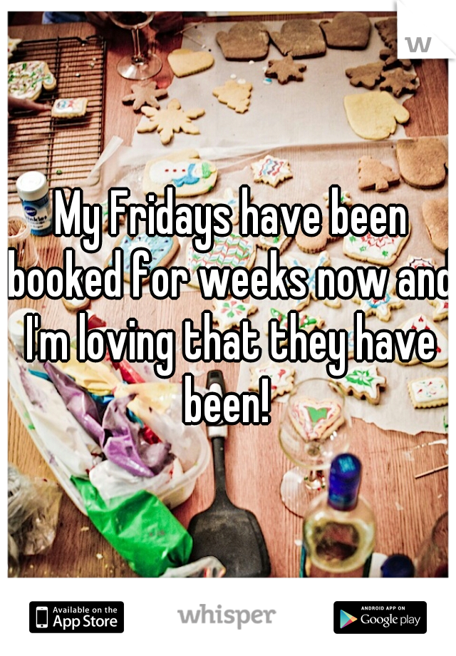 My Fridays have been booked for weeks now and I'm loving that they have been!