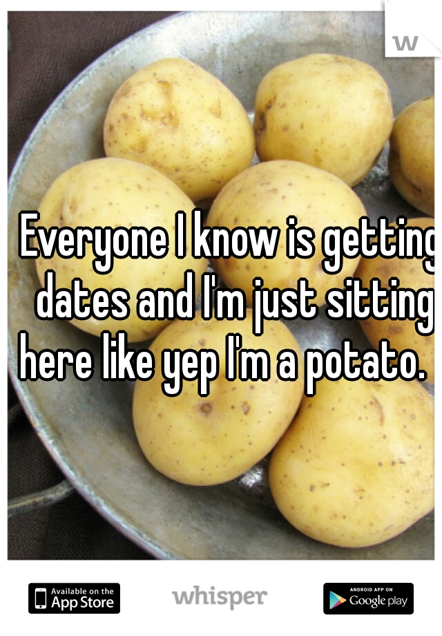Everyone I know is getting dates and I'm just sitting here like yep I'm a potato.