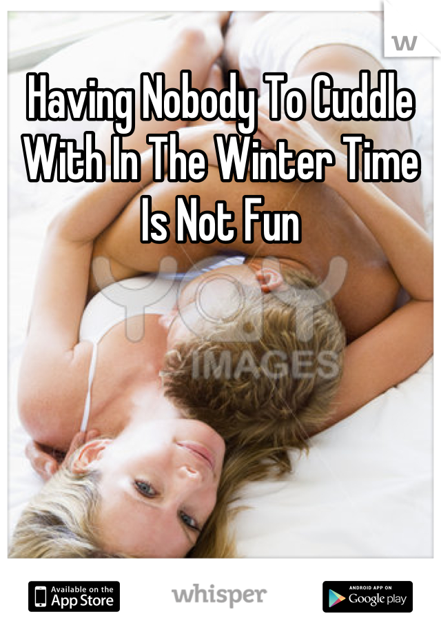 Having Nobody To Cuddle With In The Winter Time Is Not Fun