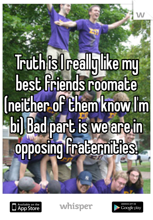 Truth is I really like my best friends roomate (neither of them know I'm bi) Bad part is we are in opposing fraternities.