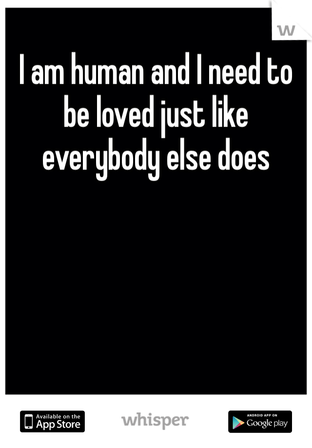 I am human and I need to be loved just like everybody else does