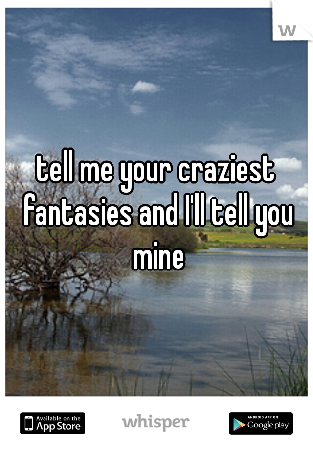 tell me your craziest fantasies and I'll tell you mine