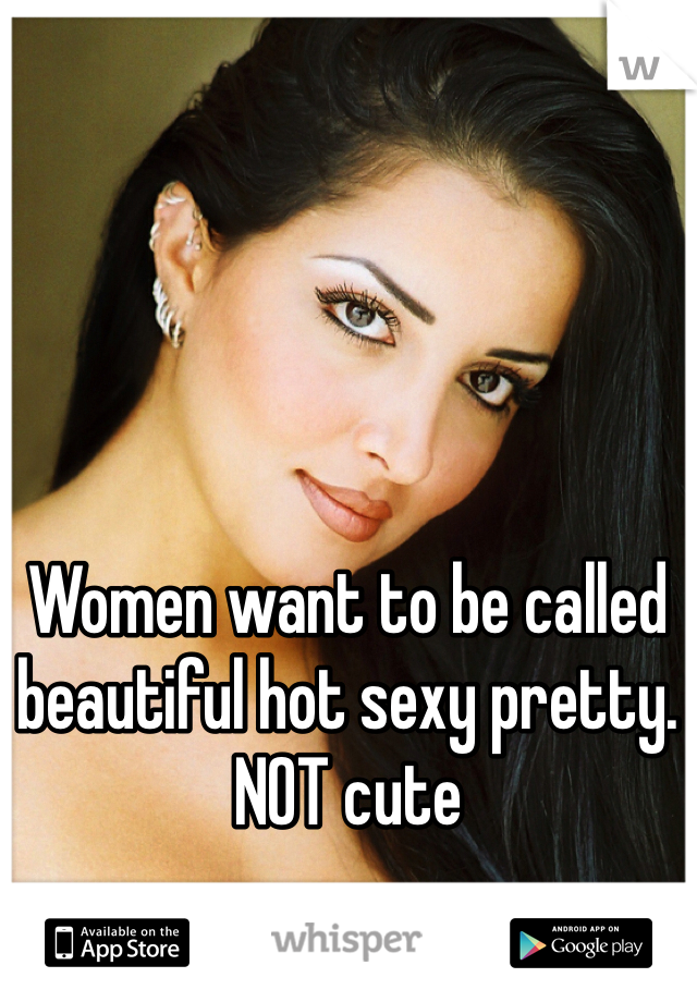 Women want to be called beautiful hot sexy pretty. NOT cute