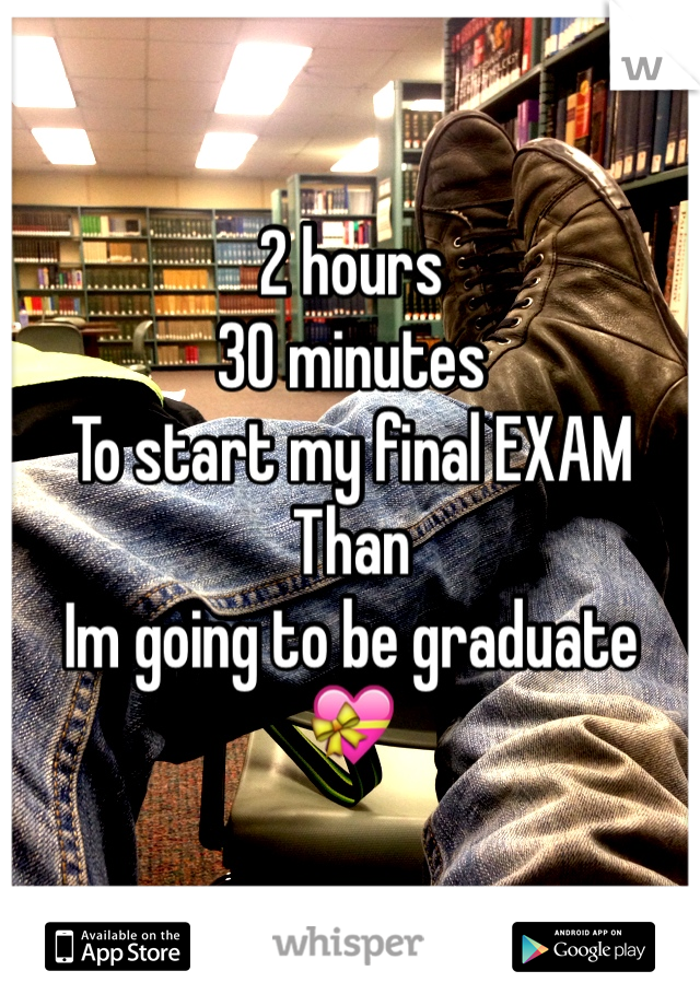 2 hours  30 minutes To start my final EXAM  Than  Im going to be graduate  💝