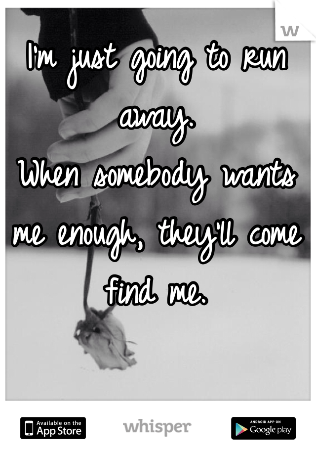 I'm just going to run away. When somebody wants me enough, they'll come find me.