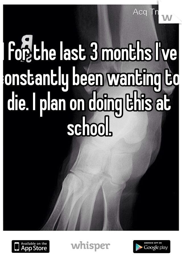 I for the last 3 months I've constantly been wanting to die. I plan on doing this at school.