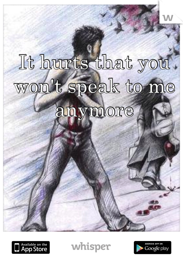 It hurts that you won't speak to me anymore