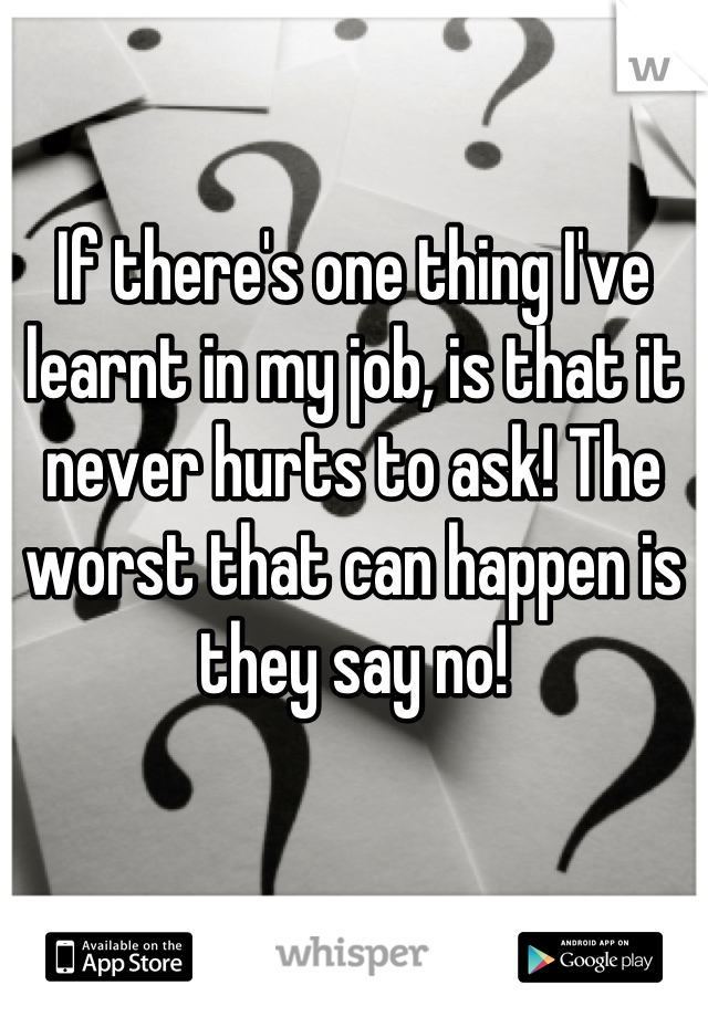 If there's one thing I've learnt in my job, is that it never hurts to ask! The worst that can happen is they say no!