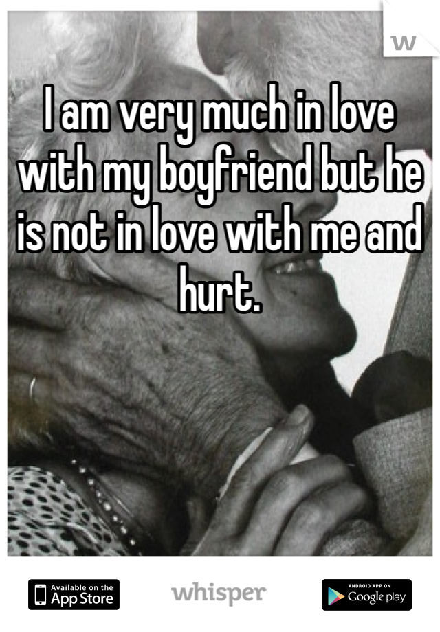 I am very much in love with my boyfriend but he is not in love with me and hurt.