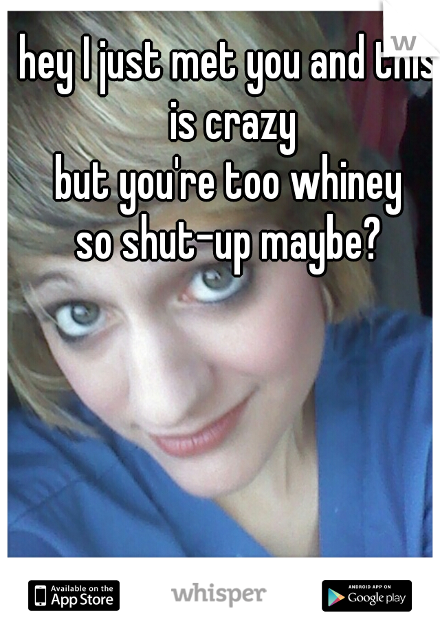 hey I just met you and this is crazy but you're too whiney so shut-up maybe?