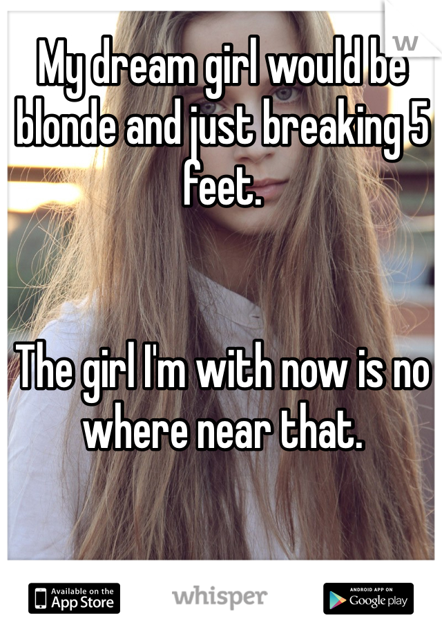 My dream girl would be blonde and just breaking 5 feet.   The girl I'm with now is no where near that.