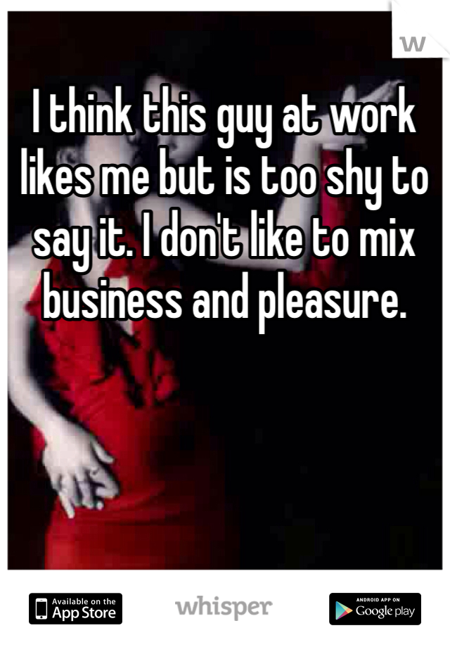 I think this guy at work likes me but is too shy to say it. I don't like to mix business and pleasure.