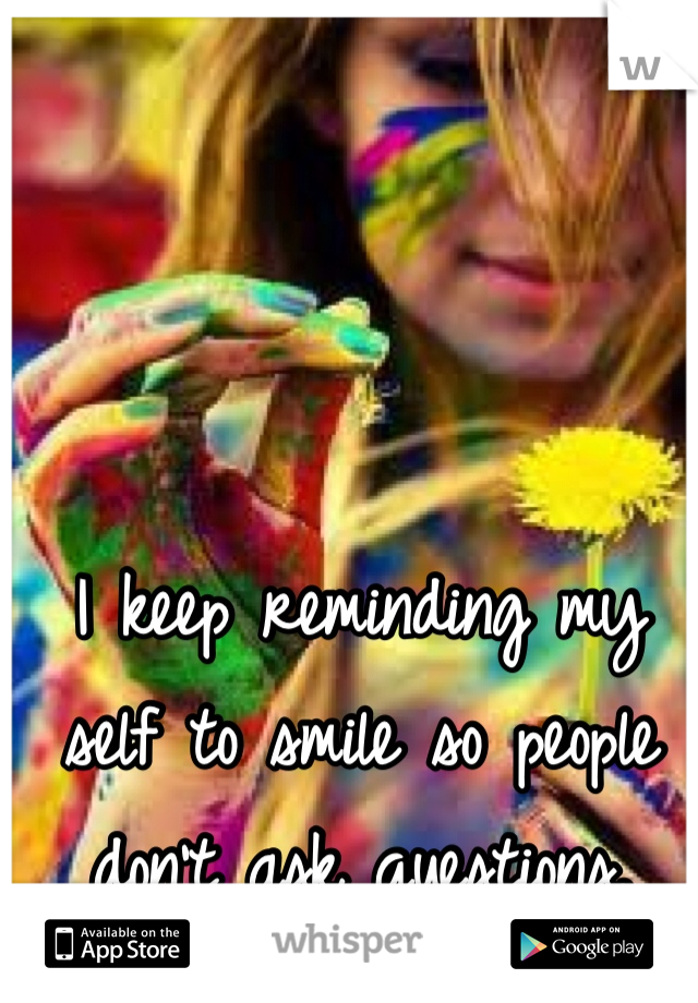 I keep reminding my self to smile so people don't ask questions.