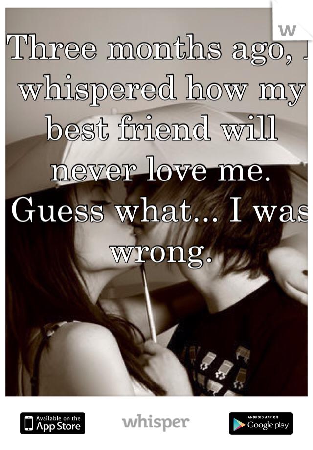 Three months ago, I whispered how my best friend will never love me. Guess what... I was wrong.