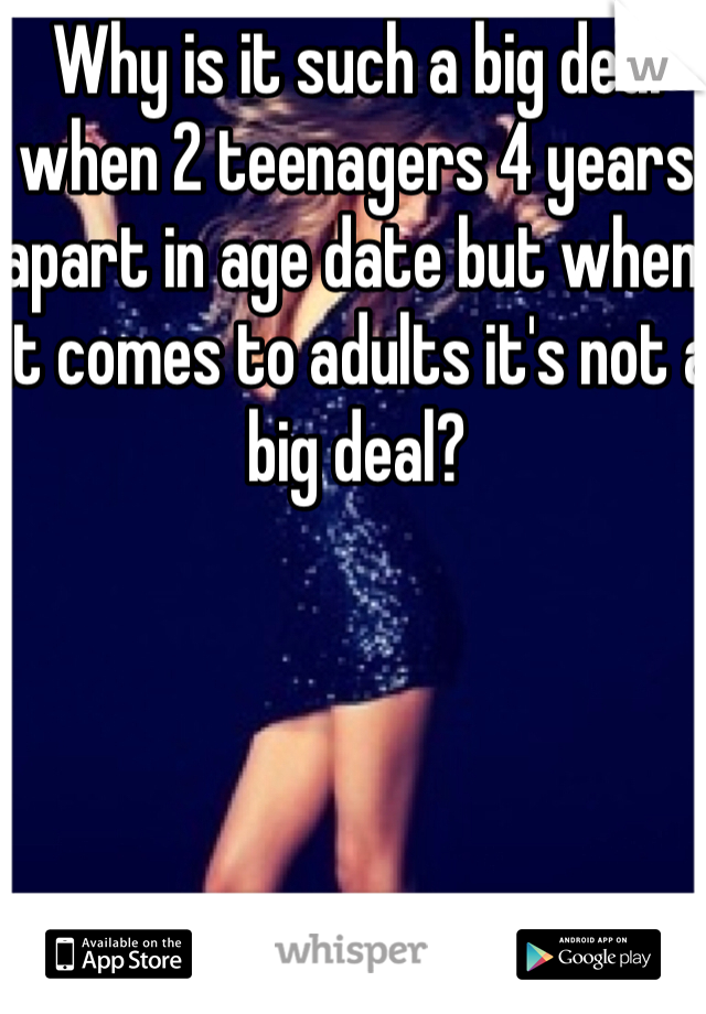 Why is it such a big deal when 2 teenagers 4 years apart in age date but when it comes to adults it's not a big deal?