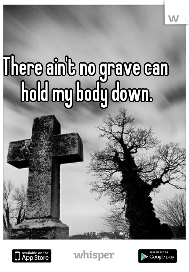 There ain't no grave can hold my body down.