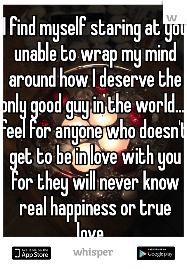 I find myself staring at you unable to wrap my mind around how I deserve the only good guy in the world...I feel for anyone who doesn't get to be in love with you for they will never know real happiness or true love...
