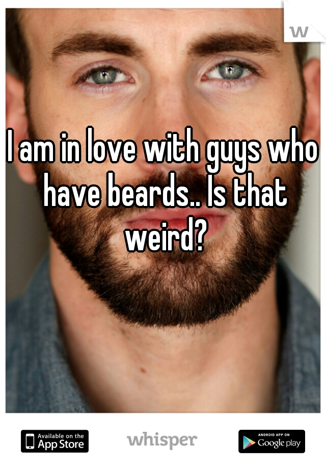 I am in love with guys who have beards.. Is that weird?