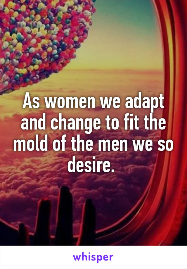 As women we adapt and change to fit the mold of the men we so desire.