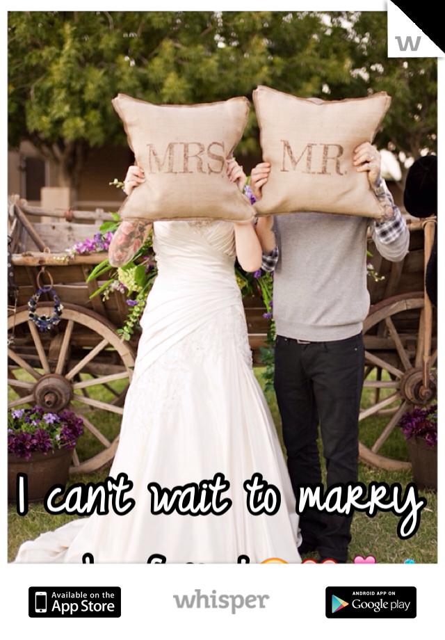 I can't wait to marry my boyfriend😘❤️💏💍