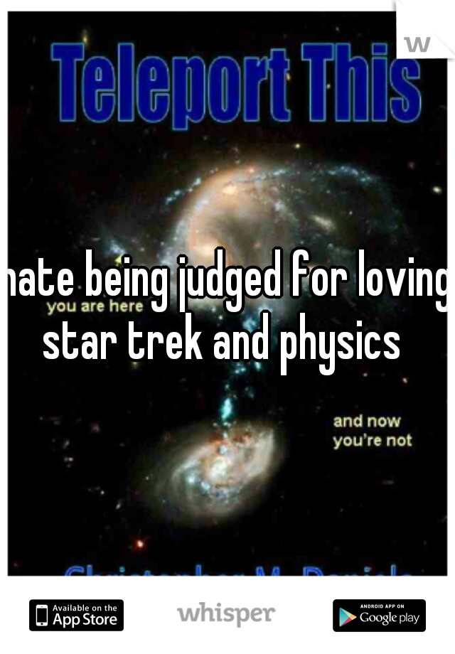 hate being judged for loving star trek and physics