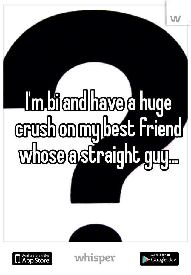 I'm bi and have a huge crush on my best friend whose a straight guy...