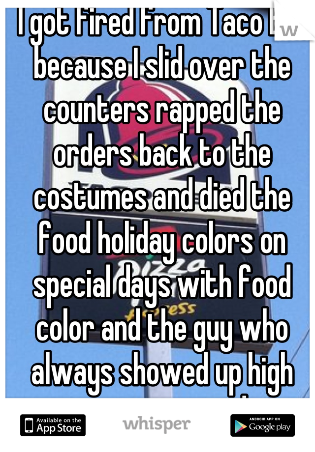 I got fired from Taco Bell because I slid over the counters rapped the orders back to the costumes and died the food holiday colors on special days with food color and the guy who always showed up high was promoted