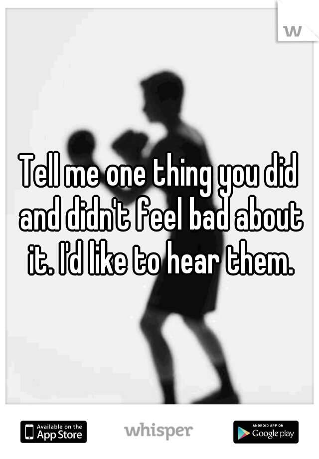Tell me one thing you did and didn't feel bad about it. I'd like to hear them.