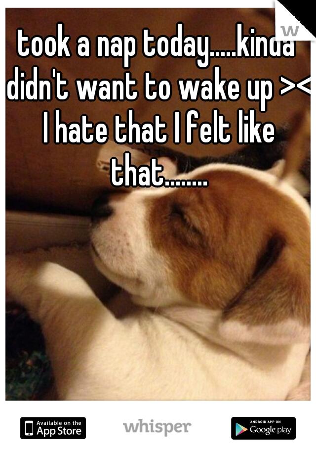 took a nap today.....kinda didn't want to wake up >< I hate that I felt like that........