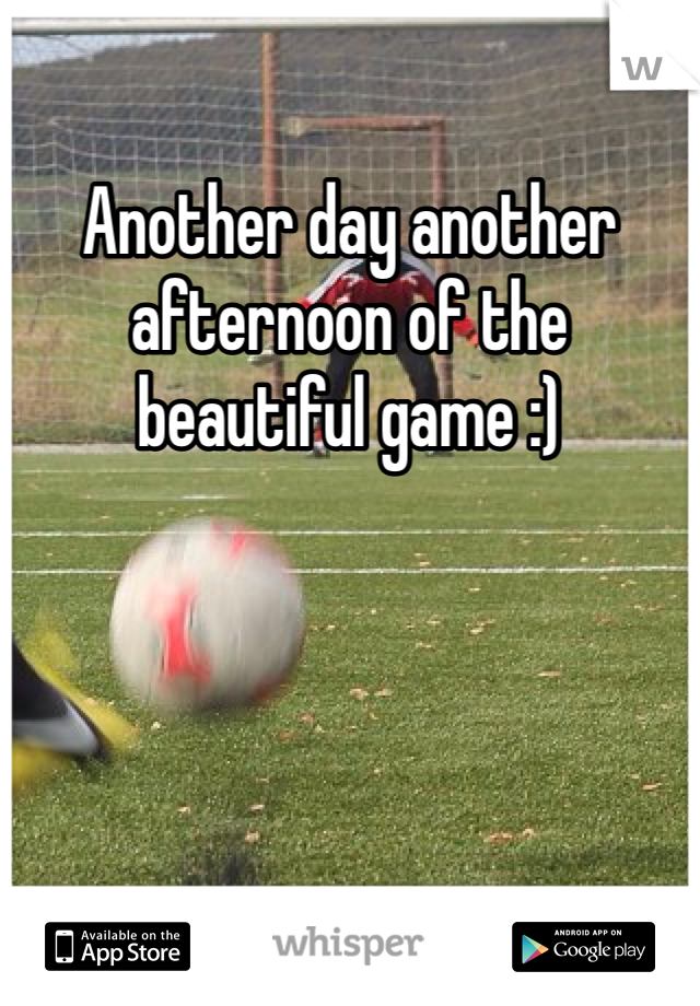 Another day another afternoon of the beautiful game :)