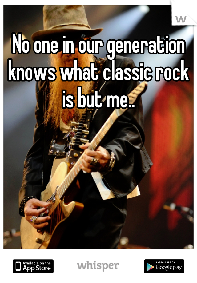 No one in our generation knows what classic rock is but me..